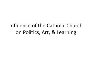 Influence of the Catholic Church on Politics, Art, & Learning