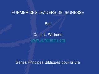 FORMER DES LEADERS DE JEUNESSE Par Dr. J. L. Williams www.JLWilliams.org
