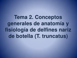 Tema 2. Conceptos generales de anatomía y fisiología de delfines nariz de botella (T. truncatus )