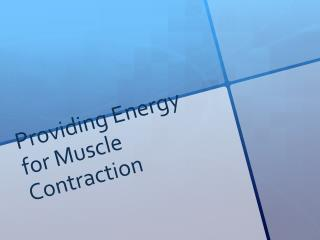 Providing Energy for Muscle Contraction