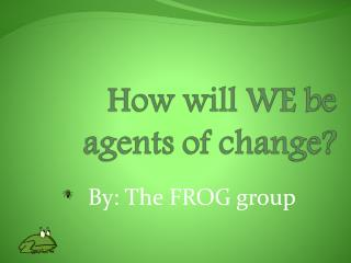 How will WE be agents of change?
