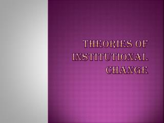 THEORIES OF INSTITUTIONAL CHANGE
