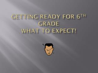 Getting Ready for 6 th  Grade What to expect!
