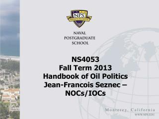 NS4053  Fall Term 2013 Handbook of Oil Politics Jean-Francois  Seznec  � NOCs/IOCs