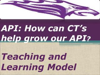 API:  How can CT�s help grow our API ? Teaching and Learning Model