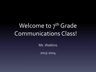 Welcome to 7 th  Grade  Communications Class !