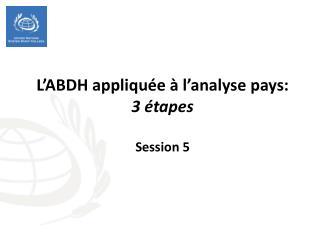 L'ABDH  appliquée à  l'analyse  pays:  3  étapes Session 5