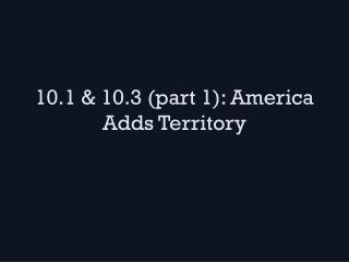 10 .1 & 10.3  (part 1): America Adds Territory
