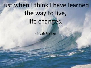 Just when I think I have learned                    the way to live,  life changes.