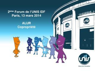 2 ème  Forum de l'UNIS IDF Paris, 13 mars  2014 ALUR Copropriété