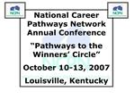 National Career Pathways Network Annual Conference  Pathways to the Winners  Circle  October 10-13, 2007 Louisville, Ken