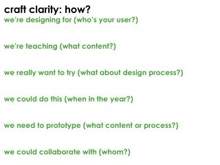 c raft clarity:  how ? we're designing for (who's your user?) w e're teaching (what content?)