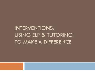 Interventions:  Using ELP & Tutoring to make a difference