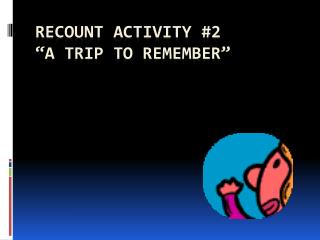 """Recount activity #2 """"a trip to remember"""""""