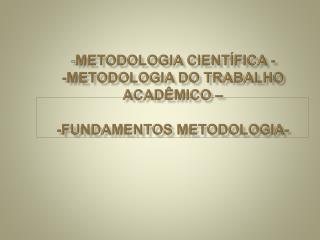 - METODOLOGIA CIENTÍFICA - -METODOLOGIA DO TRABALHO ACADÊMICO –  -FUNDAMENTOS METODOLOGIA-
