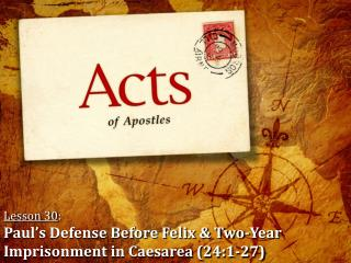 Lesson 30 : Paul's Defense Before Felix & Two-Year Imprisonment in Caesarea (24:1-27)