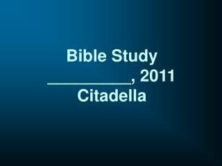 Bible Study _________, 2011 Citadella