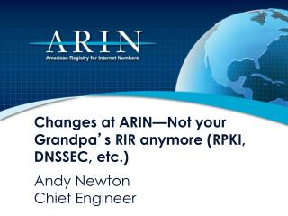 Changes at ARIN—Not your Grandpa ' s RIR anymore (RPKI, DNSSEC, etc.)
