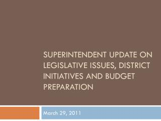 Superintendent Update  on Legislative  Issues , District Initiatives  and Budget Preparation