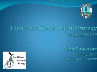 Land Based Investment Strategy Draft 2011/12 Allan Powelson  February, 2011 WSCA AGM Kelowna