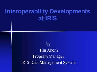 By Tim Ahern Program Manager IRIS Data Management System
