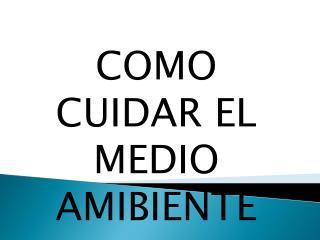 COMO CUIDAR EL MEDIO AMIBIENTE