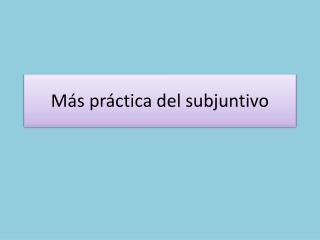 Más práctica  del  subjuntivo
