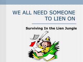 WE ALL NEED SOMEONE TO LIEN ON
