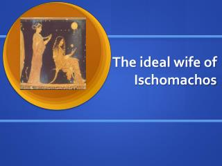 The ideal wife of  Ischomachos