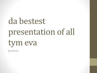 da  bestest  presentation of all  tym eva