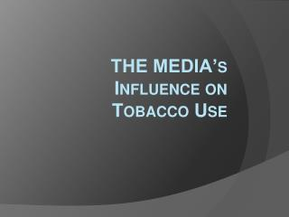 THE MEDIA's Influence on  Tobacco Use