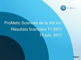 ProMetic Sciences de la Vie  i nc . Résultats  financiers T1-2011 15  juin ,  2011