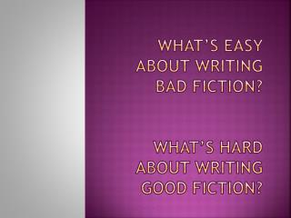 What�s easy about writing bad fiction? What�s hard about writing good fiction?
