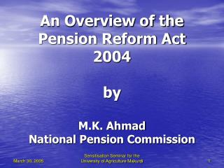 An Overview of the Pension Reform Act 2004  by  M.K. Ahmad National Pension Commission