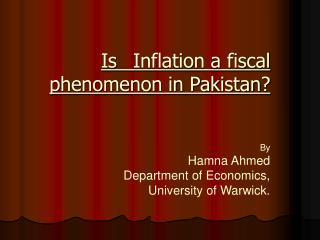 Is  Inflation a fiscal phenomenon in Pakistan   By Hamna Ahmed Department of Economics, University of Warwick.