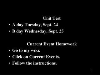 Unit Test A  day  Tuesday, Sept .  24 B day  Wednesday, Sept .  25 	Current Event Homework
