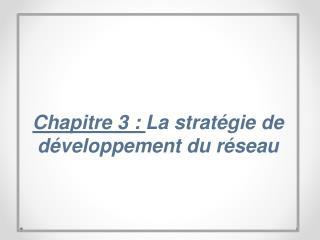 Chapitre 3:  La stratégie de développement du réseau