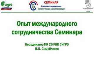 Опыт международного сотрудничества Семинара Координатор ИК  C6  РНК СИГРЭ В.О.  Самойленко