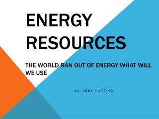 Energy Resources The world ran out of energy what will we use