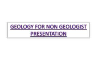 GEOLOGY FOR NON GEOLOGIST PRESENTATION