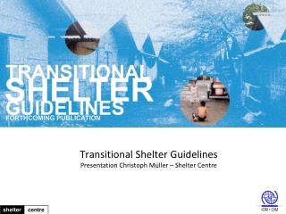 Transitional Shelter  Guidelines Presentation  Christoph  M üller  – Shelter Centre