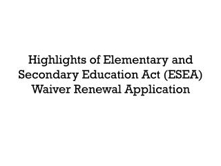 Highlights of Elementary  and Secondary Education Act (ESEA) Waiver Renewal Application