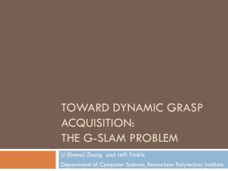 Toward Dynamic Grasp Acquisition:  The G-SLAM Problem