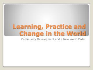 Learning, Practice and Change in the World