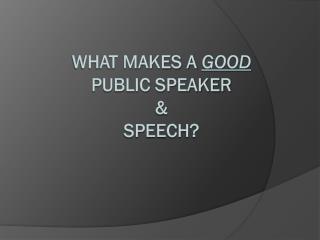 What makes a  GOOD PUBLIC  SPEAKER  &  Speech?