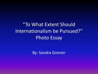 """To What Extent Should Internationalism be Pursued?"" Photo Essay"