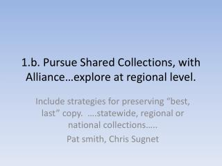 1.b. Pursue Shared Collections, with Alliance…explore at regional level.