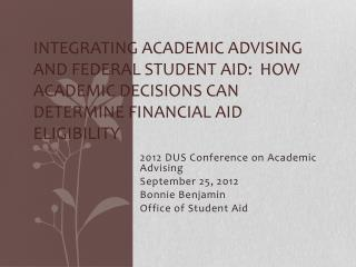 2012 DUS Conference on Academic Advising September 25, 2012 Bonnie Benjamin Office of Student Aid