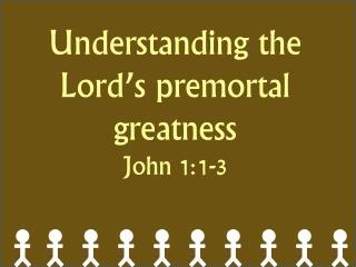 Understanding the Lord's premortal greatness John 1:1-3