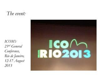 ICOM's  23 rd  General Conference,  Rio de Janeiro, 12-17 August 2013